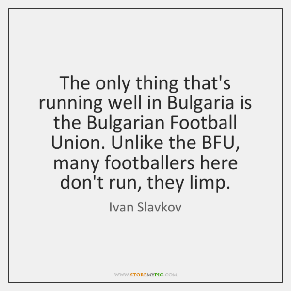 The only thing that's running well in Bulgaria is the Bulgarian Football ...