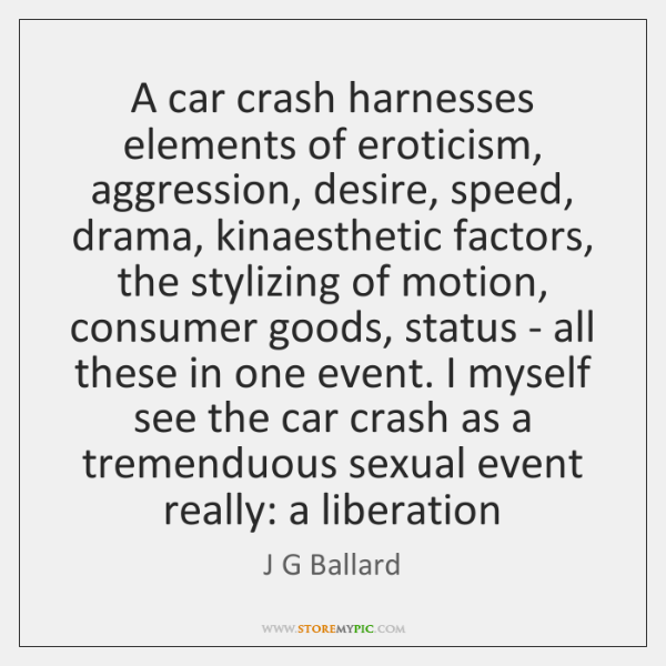 A car crash harnesses elements of eroticism, aggression, desire, speed, drama, kinaesthetic ...