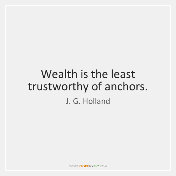 Wealth is the least trustworthy of anchors.