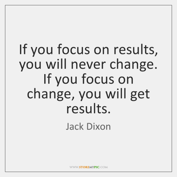 If you focus on results, you will never change. If you focus ...