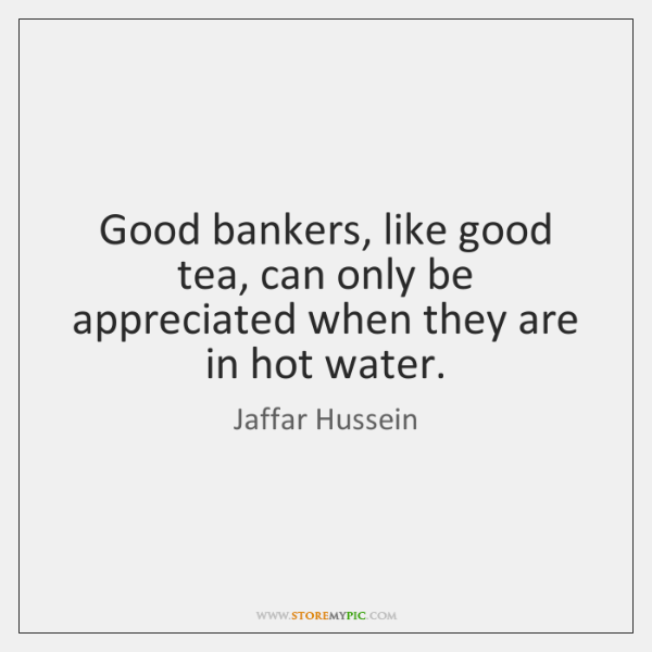 Good bankers, like good tea, can only be appreciated when they are ...
