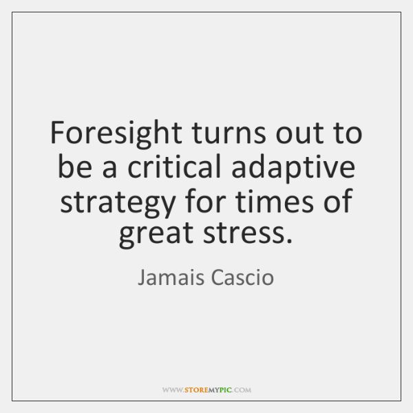 Foresight turns out to be a critical adaptive strategy for times of ...
