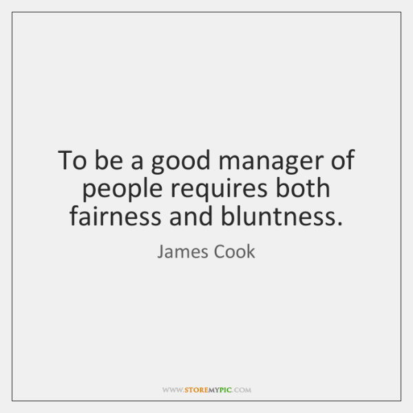 To be a good manager of people requires both fairness and bluntness.