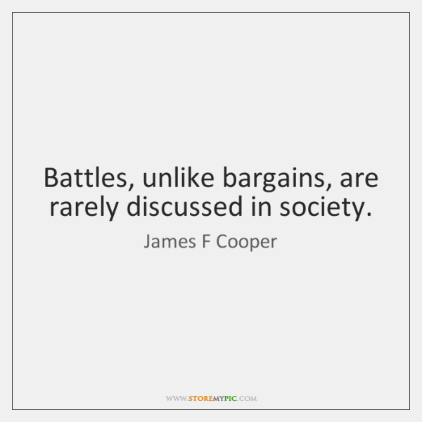 Battles, unlike bargains, are rarely discussed in society.