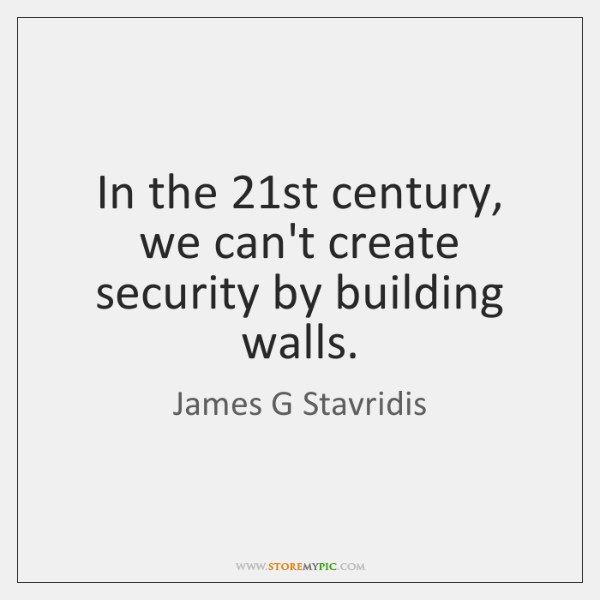 In the 21st century, we can't create security by building walls.