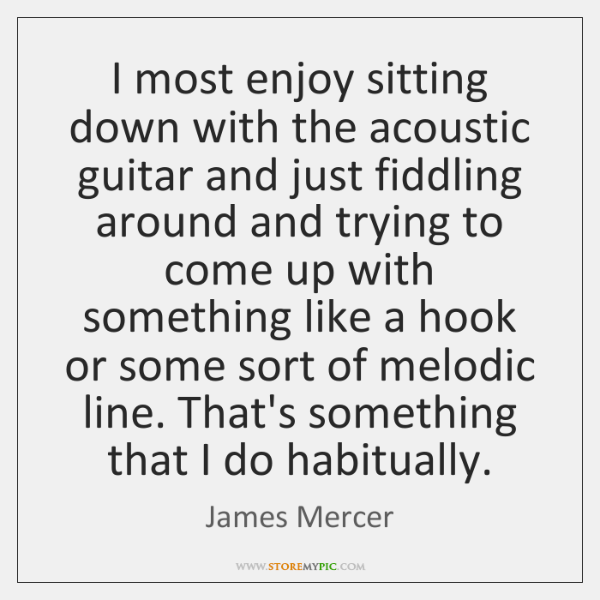 I most enjoy sitting down with the acoustic guitar and just fiddling ...