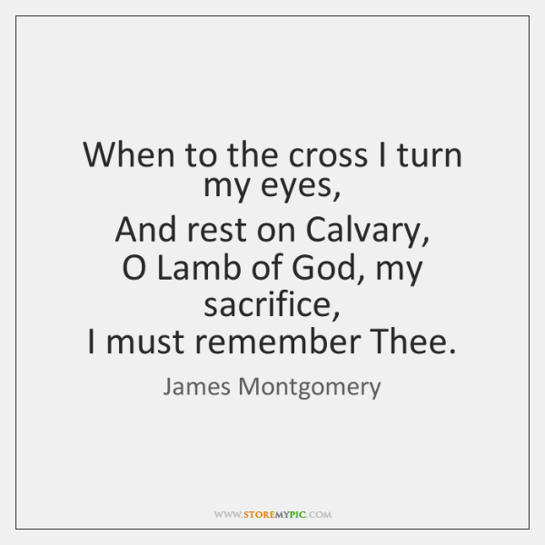 When to the cross I turn my eyes,   And rest on Calvary,   ...