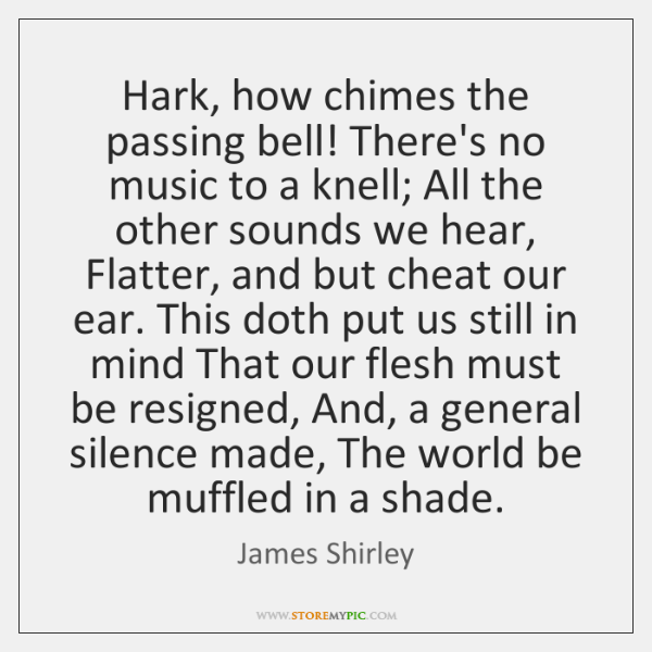 Hark, how chimes the passing bell! There's no music to a knell; ...