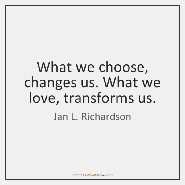 What we choose, changes us. What we love, transforms us.