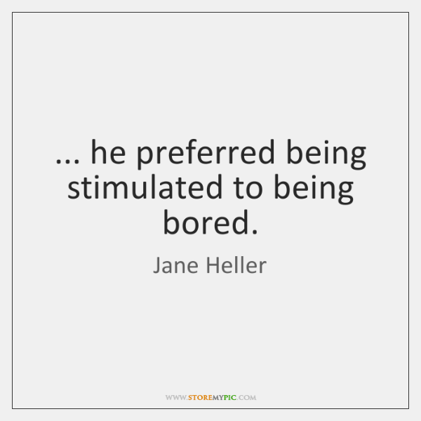 ... he preferred being stimulated to being bored.