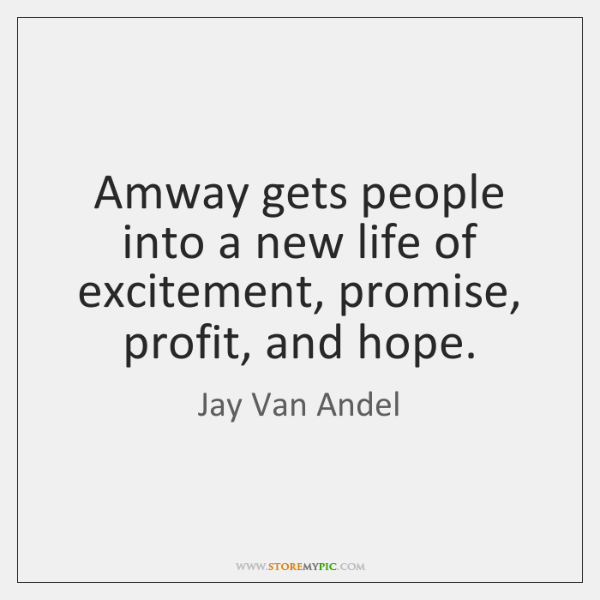 Amway gets people into a new life of excitement, promise, profit, and ...