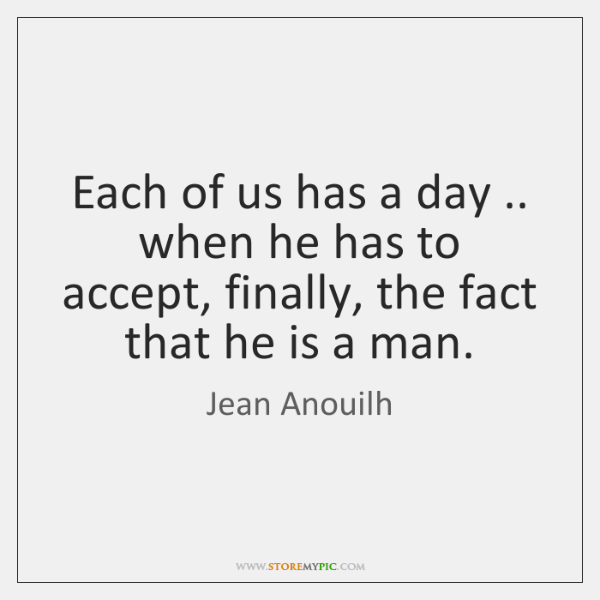 Each of us has a day .. when he has to accept, finally, ...
