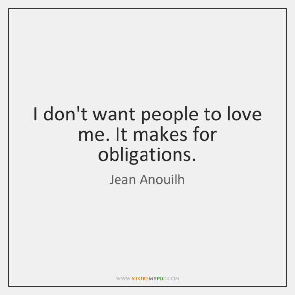 I don't want people to love me. It makes for obligations.