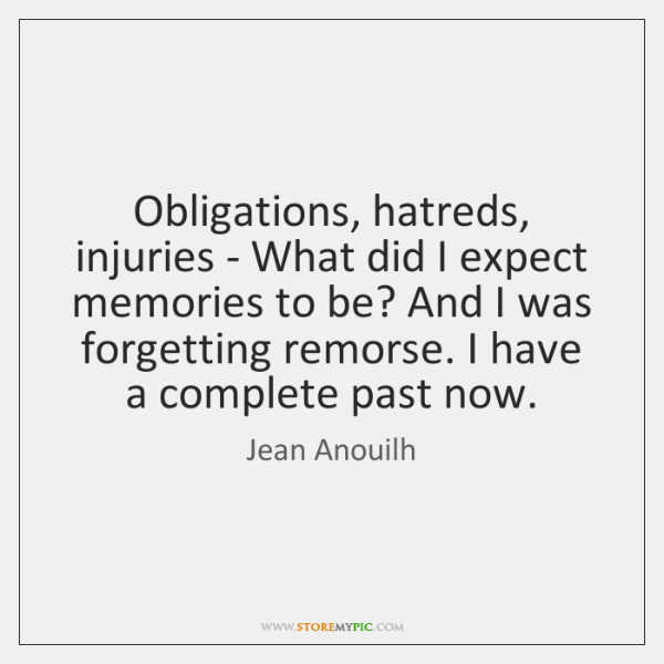 Obligations, hatreds, injuries - What did I expect memories to be? And ...