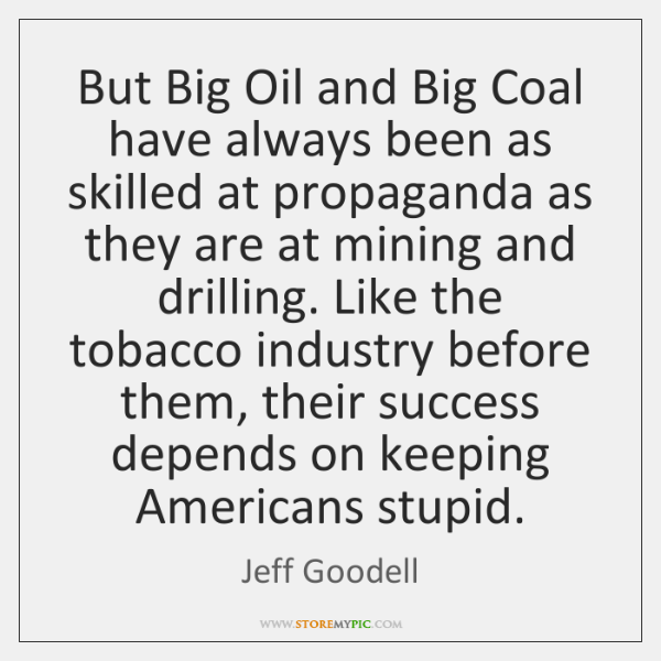 But Big Oil and Big Coal have always been as skilled at ...