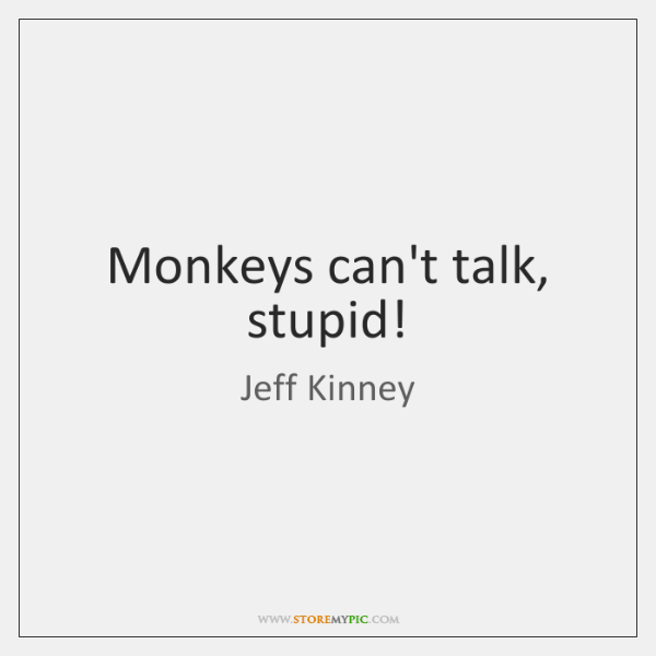 Monkeys can't talk, stupid!