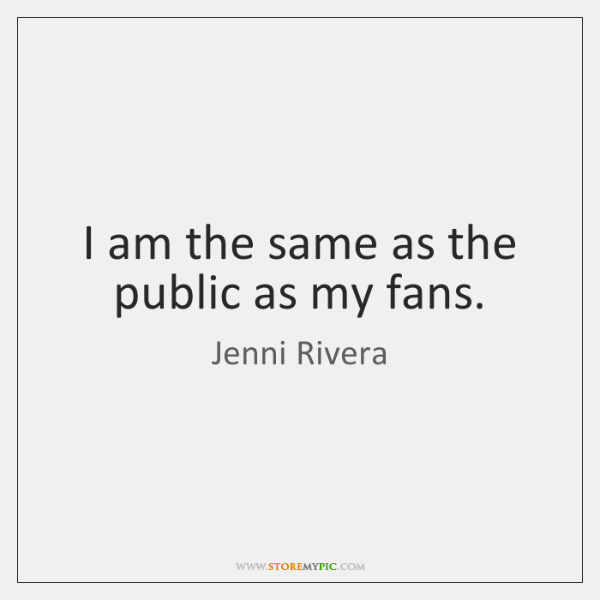 I am the same as the public as my fans.