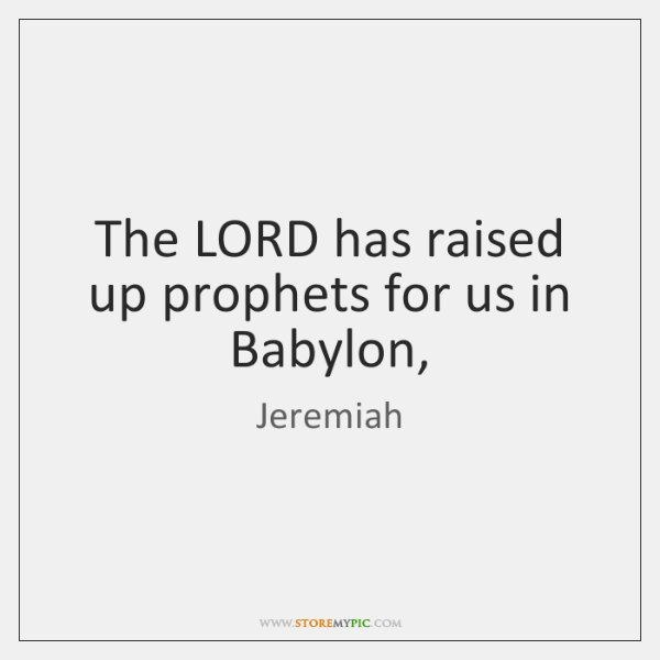 The LORD has raised up prophets for us in Babylon,