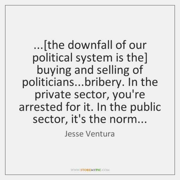 ...[the downfall of our political system is the] buying and selling of ...