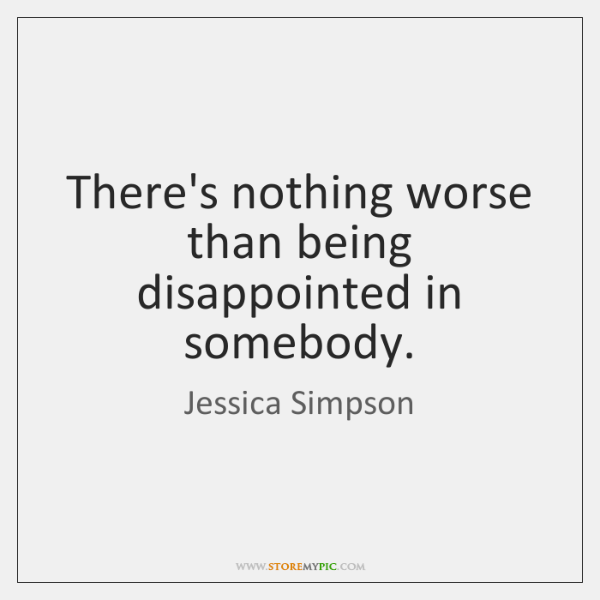 There's nothing worse than being disappointed in somebody.