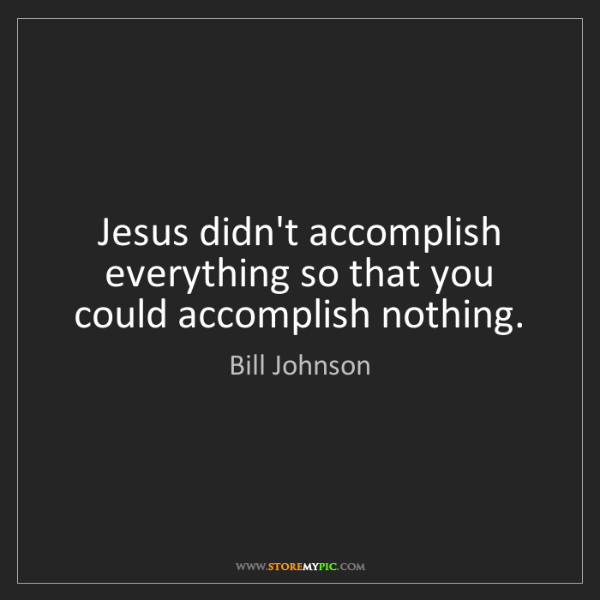 Bill Johnson: Jesus didn't accomplish everything so that you could...