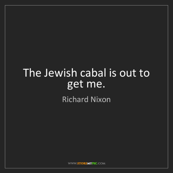 Richard Nixon: The Jewish cabal is out to get me.