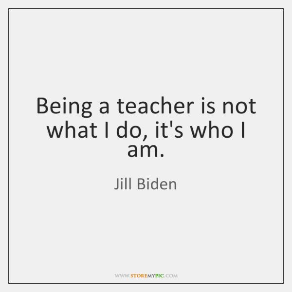 Being a teacher is not what I do, it's who I am.