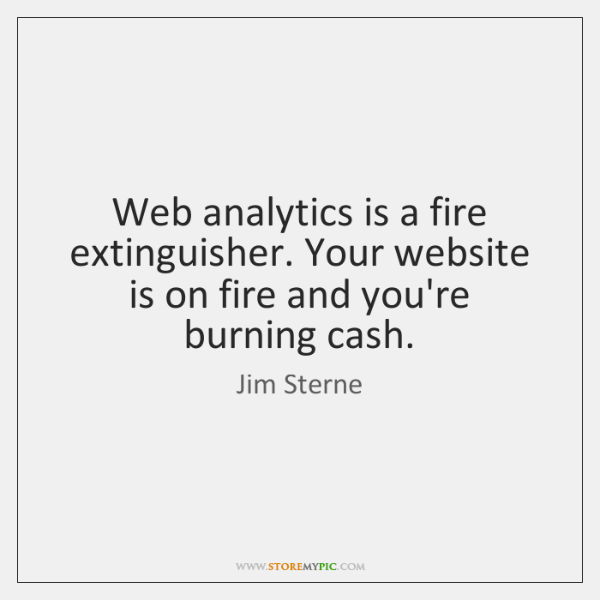 Web analytics is a fire extinguisher. Your website is on fire and ...