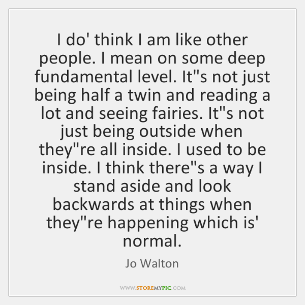I do' think I am like other people. I mean on some ...