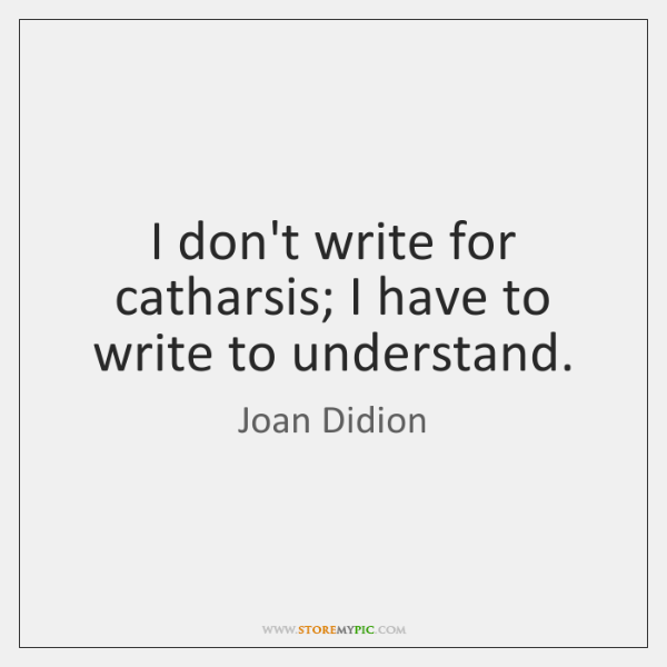 I don't write for catharsis; I have to write to understand.
