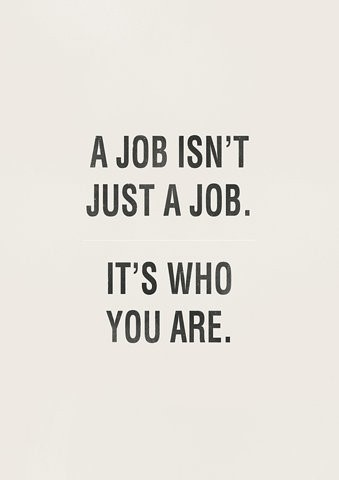 A job isnt just a job its who you are