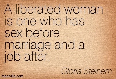A liberated woman is one who has sex before marriage and a job after gloria steinem