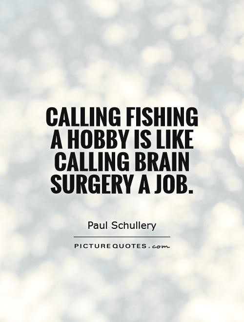 Calling fishing a hobby is like calling brain surgery a job