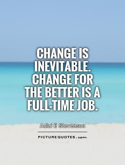 Change is inevitable change for the better is a full time job