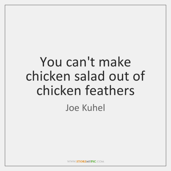 You can't make chicken salad out of chicken feathers