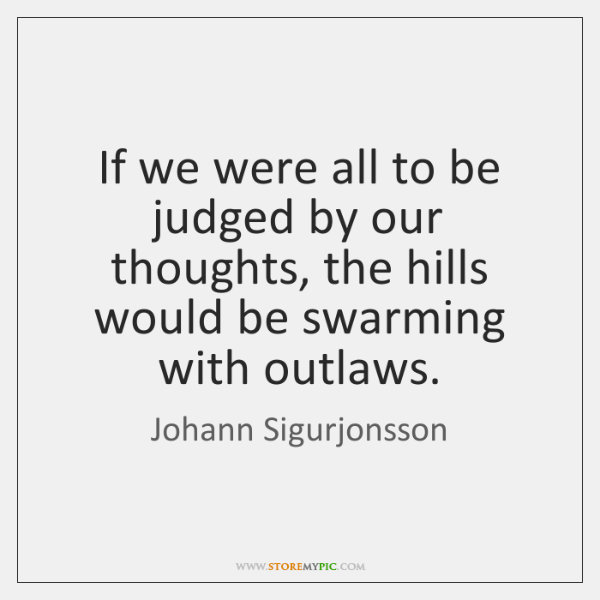 If we were all to be judged by our thoughts, the hills ...