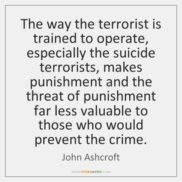 The way the terrorist is trained to operate, especially the suicide terrorists, ...