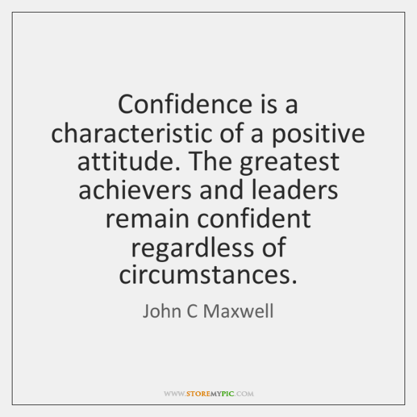 Confidence is a characteristic of a positive attitude. The greatest achievers and ...