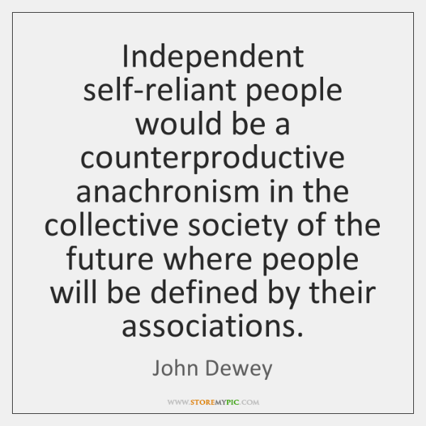 Independent self-reliant people would be a counterproductive anachronism in the collective society .