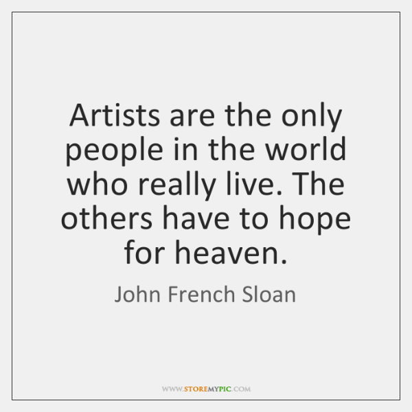 Artists are the only people in the world who really live. The ...