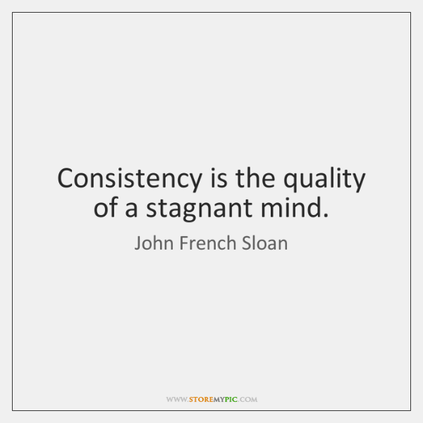Consistency is the quality of a stagnant mind.