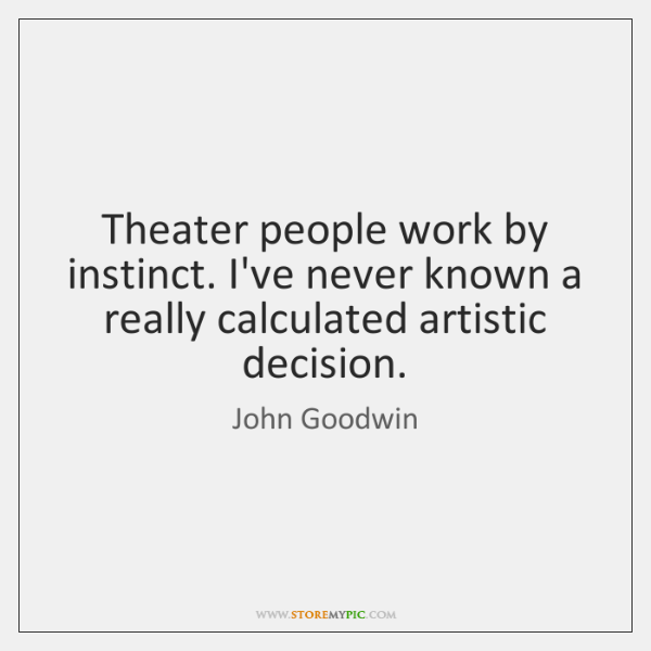 Theater people work by instinct. I've never known a really calculated artistic ...