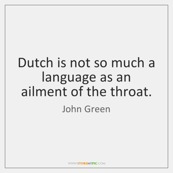 Dutch is not so much a language as an ailment of the ...
