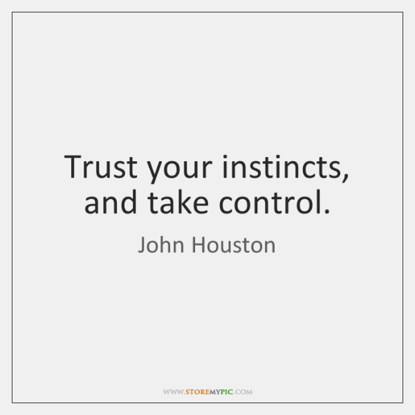 Trust your instincts, and take control.