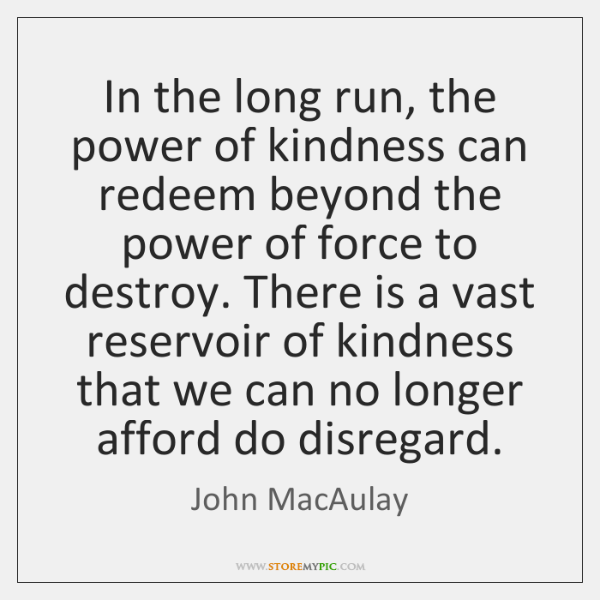 In the long run, the power of kindness can redeem beyond the ...