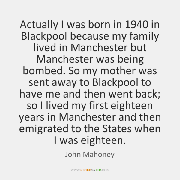 Actually I was born in 1940 in Blackpool because my family lived in ...