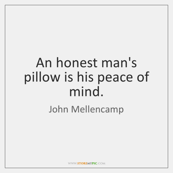 An honest man's pillow is his peace of mind.