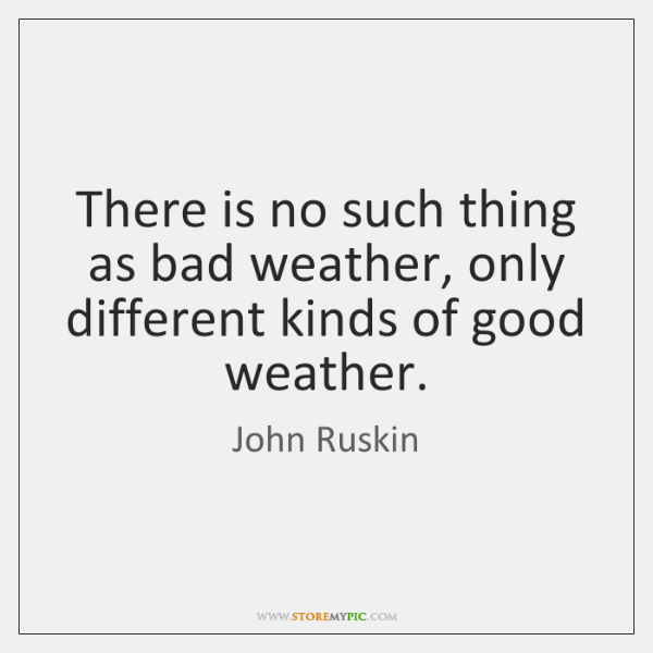 There is no such thing as bad weather, only different kinds of ...