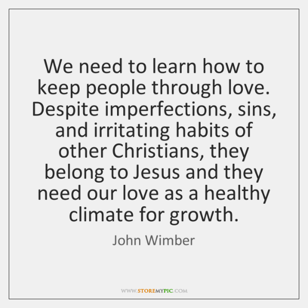 We need to learn how to keep people through love. Despite imperfections, ...