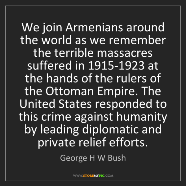 George H W Bush: We join Armenians around the world as we remember the...